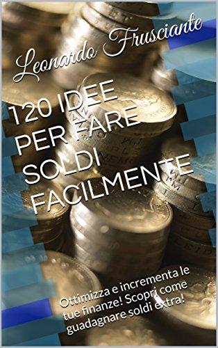 120 IDEE PER FARE SOLDI FACILMENTE: Ottimizza e incrementa le tue finanze! Scopri come guadagnare soldi extra!