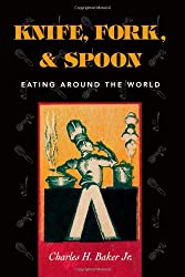 Knife, Fork and Spoon: Eating Around the World by Charles H. Baker Jr. (2001-03-19)