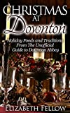Christmas at Downton: Holiday Foods and Traditions From The Unofficial Guide to Downton Abbey (Downton Abbey Books)
