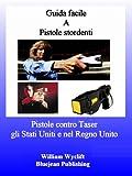 Guida facile A Pistole stordenti - Pistole contro Taser gli Stati Uniti e nel Regno Unito (Italian...