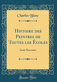 Histoire Des Peintres de Toutes Les Écoles: École Florentine par Charles Blanc