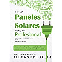 Instala paneles solares como un profesional Manual Introductorio para principiantes: Una guía hazlo tu mismo para la instalación de sistemas interconectados, aislados e híbridos.