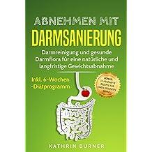 Abnehmen mit Darmsanierung – Darmreinigung und gesunde Darmflora für eine natürliche und langfristige Gewichtsabnahme | Inkl. 6-Wochen-Diätprogramm: Bonus: ... herzhafte Rezepte für einen gesunden Darm