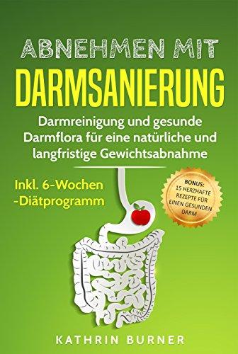 Abnehmen mit Darmsanierung - Darmreinigung und gesunde Darmflora für eine natürliche und langfristige Gewichtsabnahme | Inkl. 6-Wochen-Diätprogramm: Rezepte für einen gesunden Darm -