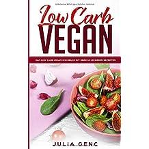 Low Carb Vegan - Low Carb und vegan eine Perfekte Mischung Über 50 leckere Rezepte Frühstück, Smoothies, Mittagessen, Suppen, Salate, Abendessen schnell und einfach abnehmen.