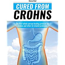 CURED From CROHNS: The first whole person healing protocol for Crohn's and other GI related problems  (English Edition)