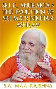 Sri K. Anurakta & The Evolution of Sri Matriniketan Ashram by [Maa Krishna Sri Aurobindo]