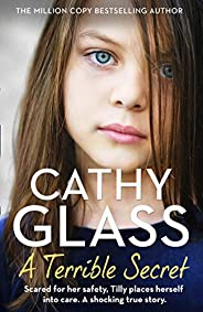 A Terrible Secret: The next gripping story from bestselling author, Cathy Glass: Scared for Her Safety, Tilly