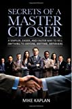 Secrets of a Master Closer: A Simpler, Easier, and Faster Way to Sell Anything to Anyone, Anytime, Anywhere by Mike Kapl