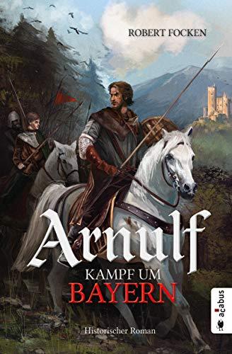Arnulf. Kampf um Bayern: Historischer Roman