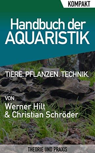 Handbuch der Aquaristik - Kompakter Ratgeber für Einsteiger: Alles über Ihr Aquarium: Tiere, Pflanzen, Technik -