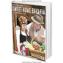 Sweet Home Bavaria: Über 100 echte bayrische Rezepte