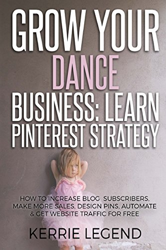 Grow Your Dance Business: Learn Pinterest Strategy: How to Increase Blog Subscribers, Make More Sales, Design Pins, Automate & Get Website Traffic for Free por Kerrie Legend