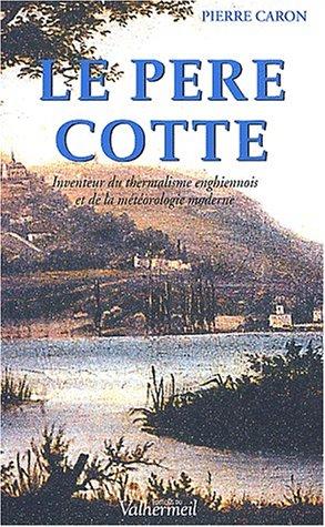 Le Père Cotte (1740-1815). Inventeur des eaux d'Enghien et de la météorologie moderne par Pierre Caron