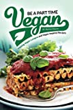 Be a Part Time Vegan - Making Vegan Lasagna and Vegan Inspired Recipes: Vegan Restaurant Quality Recipes You Are Going to Drool Over