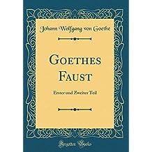 Goethes Faust: Erster und Zweiter Teil (Classic Reprint)