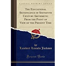 The Educational Significance of Sixteenth Century Arithmetic From the Point of View of the Present Time (Classic Reprint)