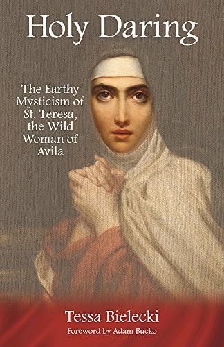 Holy Daring: The Earthy Mysticism of St. Teresa, the Wild Woman of Avila by Tessa Bielecki (2016-11-15)