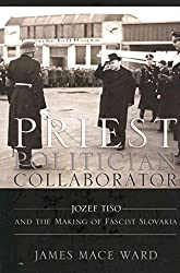 [Priest, Politician, Collaborator: Jozef Tiso and the Making of Fascist Slovakia] (By: James Mace Ward) [published: April, 2013]