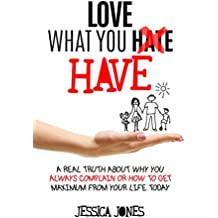 Love What You Have: A Real Truth About Why You Always Complain Or How To Get Maximum From Your Life Today (English Edition)