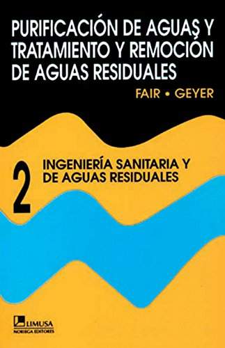 Purificacion De Agua Y Tratamiento Y Remocion De Aguas Residuales 2 / Water and Wastewater Engineering: 2 Ingenieria Sanitaria y de Aguas Residuales / ... and Wastewater Treatment and Disposal por Gordon Maskew Fair