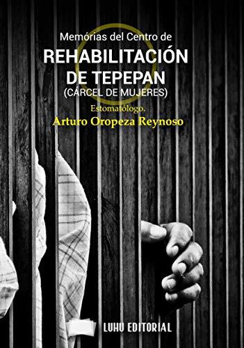 MEMORIAS DEL CENTRO DE REHABILITACIÓN DE TEPEPAN (CÁRCEL DE MUJERES) por Arturo  Oropeza Reynoso