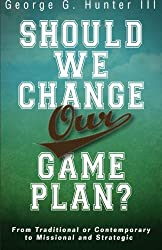 Should We Change Our Game Plan?: From Traditional or Contemporary to Missional and Strategic by George G. III Hunter (2013-04-01)