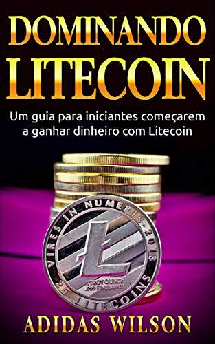 Dominando Litecoin: Um guia para iniciantes começarem a ganhar dinheiro com Litecoin (Portuguese Edition) por Adidas Wilson
