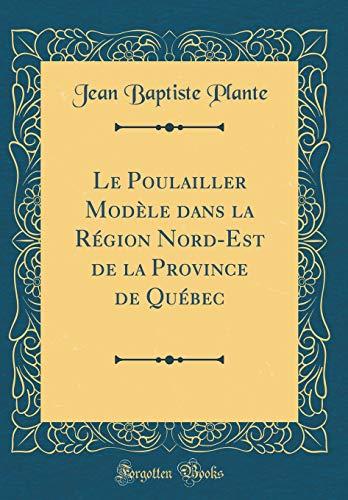 Le Poulailler Modèle Dans La Région Nord-Est de la Province de Québec (Classic Reprint)