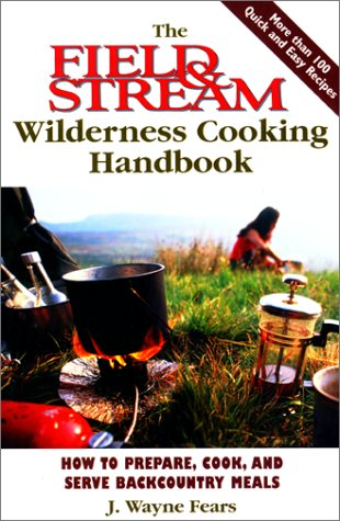 the-field-stream-wilderness-cooking-handbook-how-to-prepare-cook-and-serve-backcountry-meals-field-s