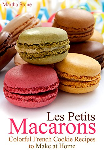 Les Petits Macarons: Colorful French Cookie Recipes to Make at Home (Macaron Cookbook Book