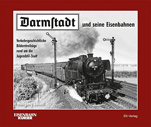 Darmstadt und seine Eisenbahnen: Verkehrsgeschichtliche Bilderstreifzüge rund um die...