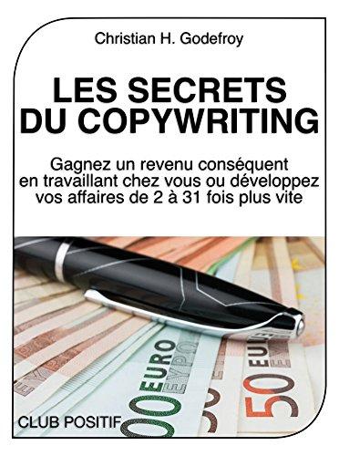 Les secrets du copywriting: Gagnez un revenu conséquent en travaillant chez vous ou développez vos affaires de 2 à 31 fois plus vite