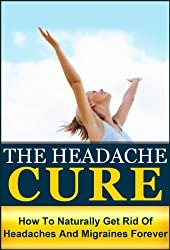 The Headache Cure: How to Naturally Get Rid Of Headaches And Migraines Forever (Pain, Relief, Treatment, Help, Pain Managment, Pain Free, Head Pain)
