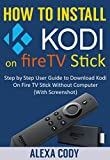 How to Install Kodi On FireTV stick 2017: Step by Step User Guide to Download Kodi App On Amazon Fire TV Stick Without Computer (With Screenshot) (English Edition)