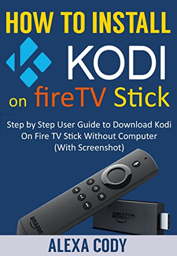 How to Install Kodi On Amazon FireTV stick 2018: Step by Step User Guide to Download Kodi App On Amazon Fire TV Stick Without Computer (With Screenshot) (English Edition)
