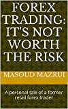 FOREX TRADING: IT'S NOT WORTH THE RISK: A personal tale of a former retail forex trader (English Edition)