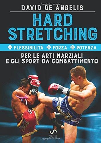 Hard Stretching + Flessibilit + Forza + Potenza Per le Arti Marziali e gli Sport da Combattimento