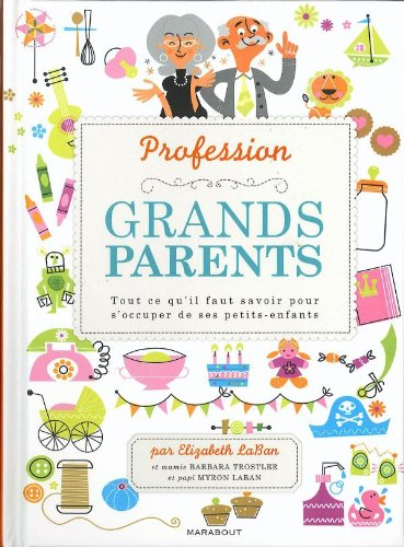 Profession : grands-parents: Tout ce qu'il faut savoir pour s'occuper de ses petits-enfants