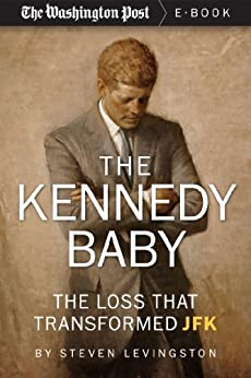 The Kennedy Baby: The Loss That Transformed JFK (Kindle Single) by [Levingston, Steven, The Washington Post]