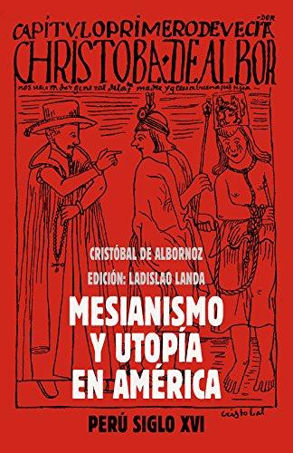 Mesianismo y Utopía en América: Perú Siglo XVI por Cristóbal de Albornoz