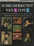 Schilderkunst van A tot Z: geschiedenis van de schilderkunst van oorsprong tot heden