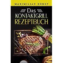 Das Kontaktgrill Rezeptbuch: Mehr als 55 fantastische Rezepte für Fleisch, Fisch, Gemüse & Desserts