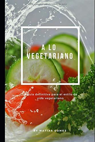A lo vegetariano: La guía definitiva para el estilo de vida vegetariano por Matias Gomez