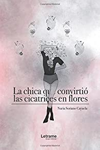 La chica que convirtió las cicatrices en flores par  Nuria Soriano Cayuela