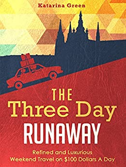 Travel: The Three Day Runaway: Refined and Luxurious Weekend Travel on $100 Dollars a Day (Budget Travel Book 3) (English Edition) di [Green, Katarina]
