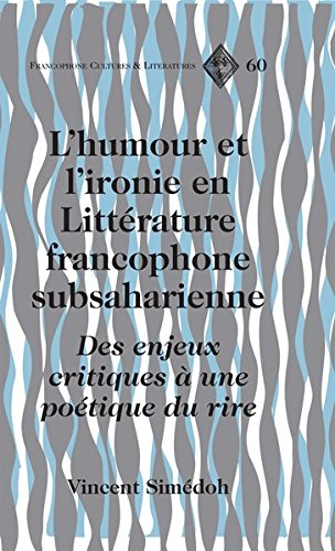 L'humour Et L'ironie En Litterature Francophone Subsaharienne: Des Enjeux Critiques a Une Poetique Du Rire par Vincent Simedoh