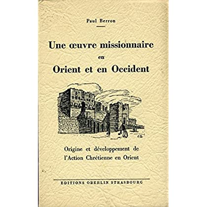 Une oeuvre missionnaire en Orient et en Occident : origine et développement de l'Action Chrétienne en Orient