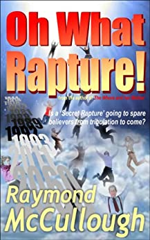 Oh What Rapture!: Is a 'Secret Rapture' going to spare believers from the tribulation to come? (English Edition) di [McCullough, Raymond]