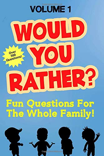 Would You Rather: Fun Questions For the Whole Family Volume 1 - Hilarious and Silly Would You Rather Questions For Boys and Girls